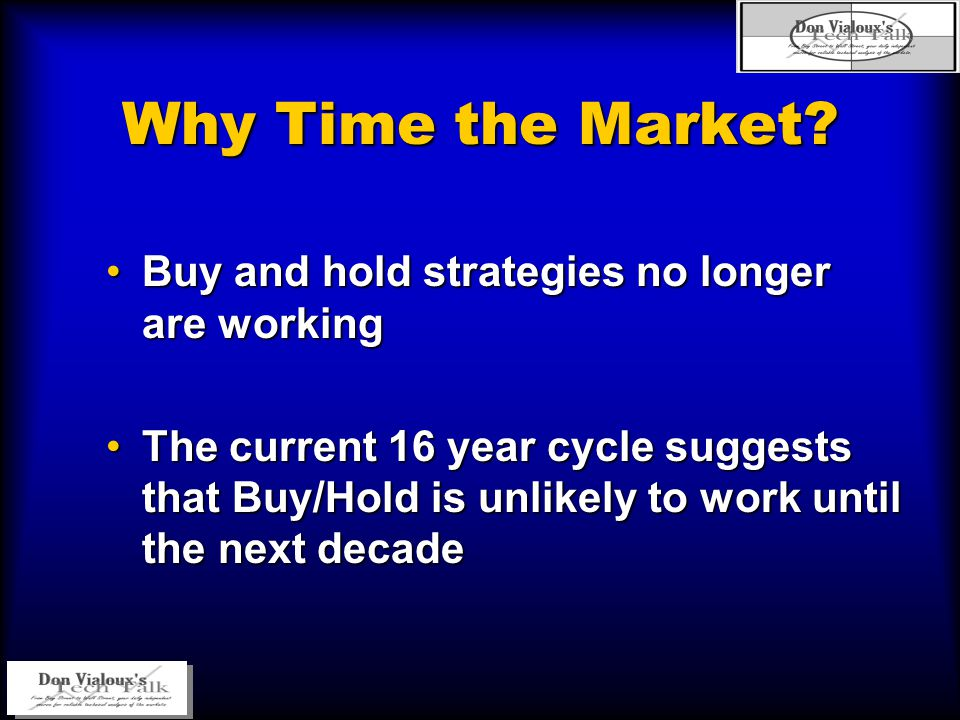 Buy and hold strategies no longer are workingBuy and hold strategies no longer are working The current 16 year cycle suggests that Buy/Hold is unlikely to work until the next decadeThe current 16 year cycle suggests that Buy/Hold is unlikely to work until the next decade Why Time the Market