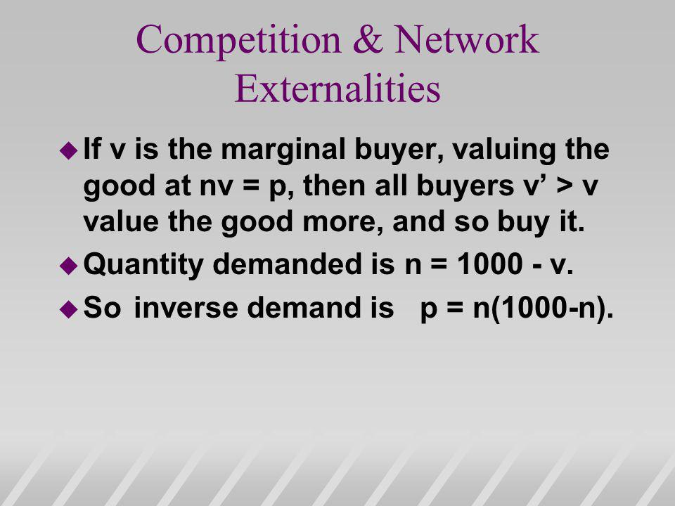 Competition & Network Externalities u If v is the marginal buyer, valuing the good at nv = p, then all buyers v > v value the good more, and so buy it.