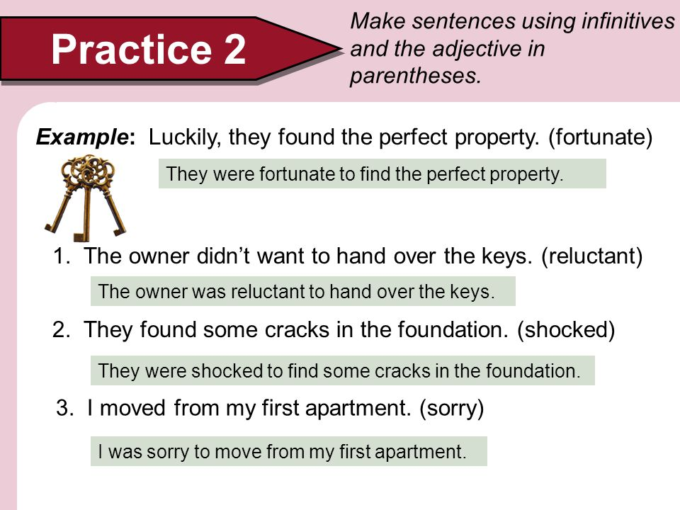 Practice 2 Make sentences using infinitives and the adjective in parentheses. Example: Luckily, they found the perfect property. (fortunate) They were