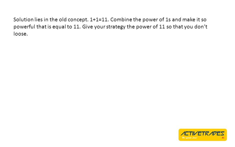 Solution lies in the old concept. 1+1=11. Combine the power of 1s and make it so powerful that is equal to 11. Give your strategy the power of 11 so t