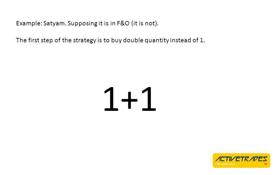 Example: Satyam. Supposing it is in F&O (it is not). The first step of the strategy is to buy double quantity instead of 1. 1+1