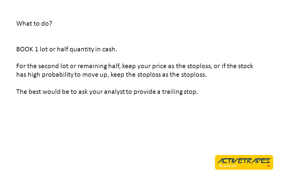 What to do? BOOK 1 lot or half quantity in cash. For the second lot or remaining half, keep your price as the stoploss, or if the stock has high proba