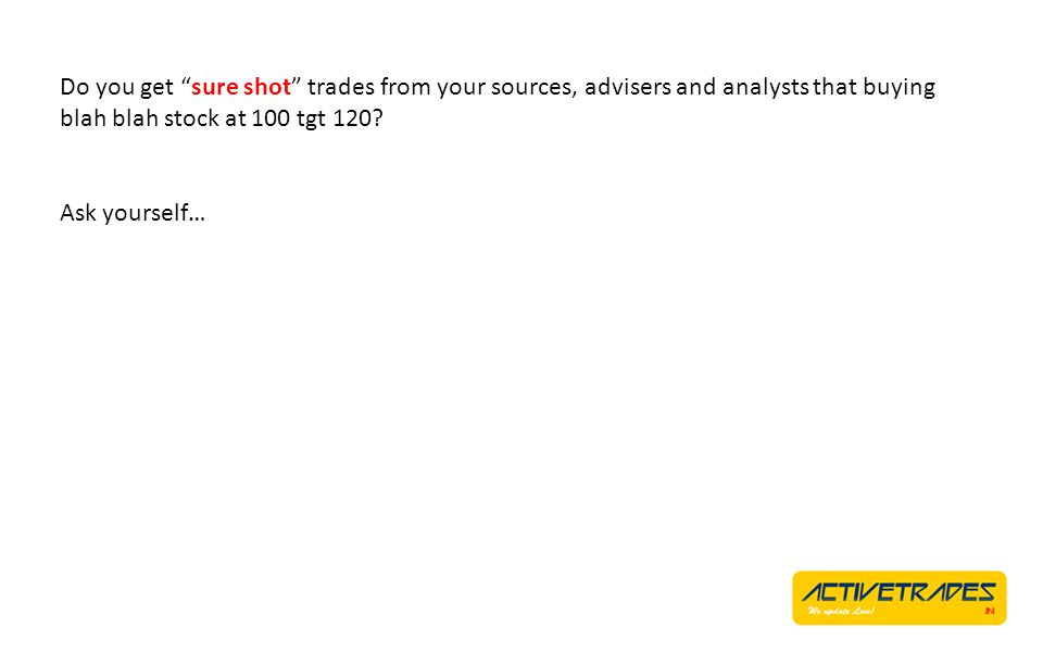 Do you get sure shot trades from your sources, advisers and analysts that buying blah blah stock at 100 tgt 120? Ask yourself…