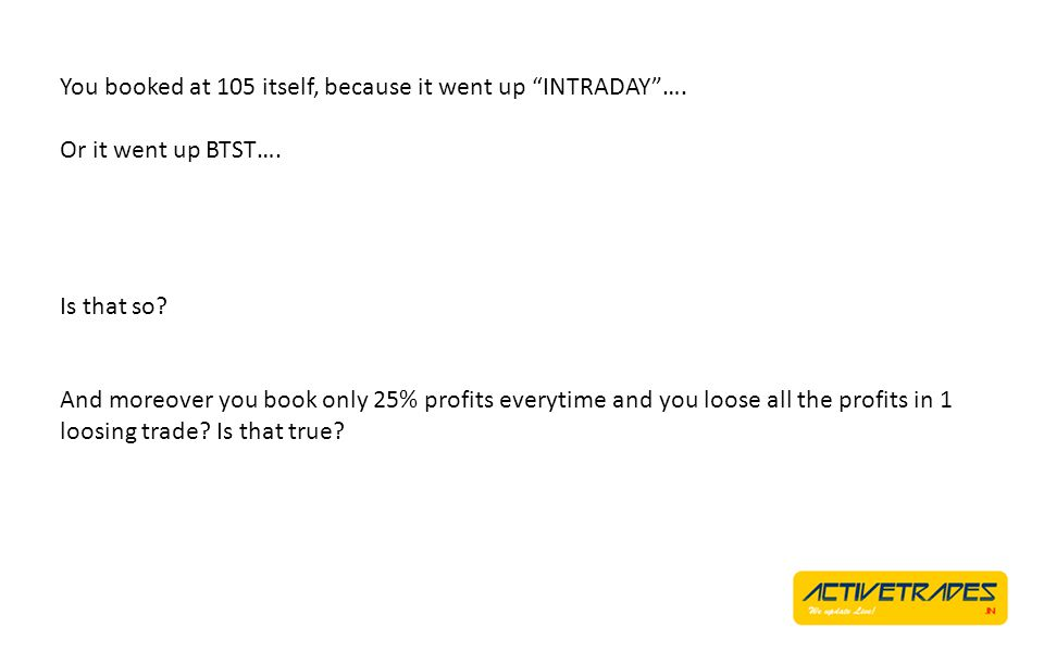You booked at 105 itself, because it went up INTRADAY…. Or it went up BTST…. Is that so? And moreover you book only 25% profits everytime and you loos
