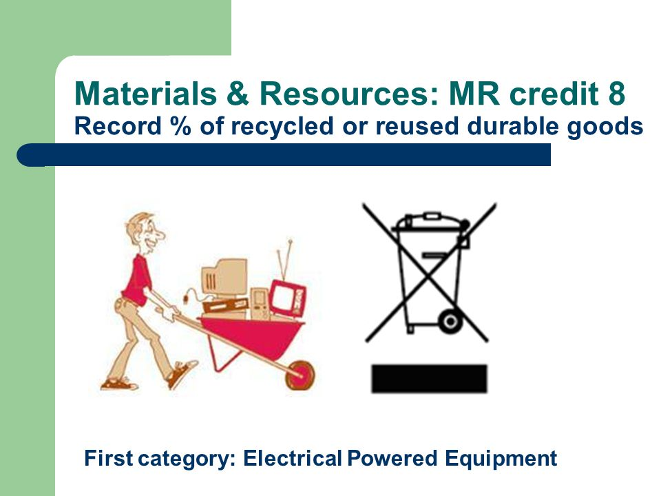 Materials & Resources: MR credit 8 Record % of recycled or reused durable goods First category: Electrical Powered Equipment