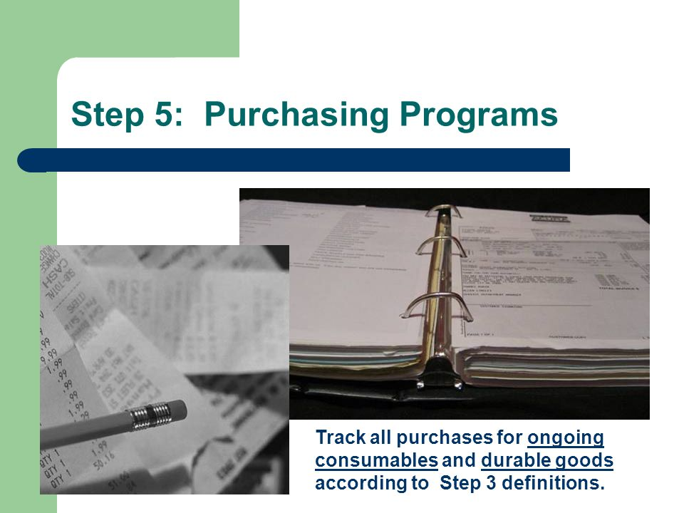 Step 5: Purchasing Programs Track all purchases for ongoing consumables and durable goods according to Step 3 definitions.