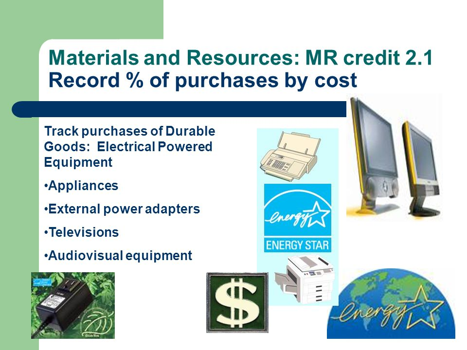 Materials and Resources: MR credit 2.1 Record % of purchases by cost Track purchases of Durable Goods: Electrical Powered Equipment Appliances Externa