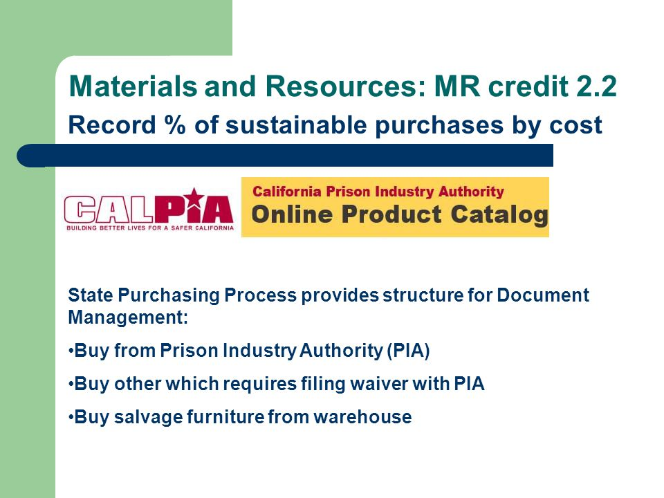 Materials and Resources: MR credit 2.2 Record % of sustainable purchases by cost State Purchasing Process provides structure for Document Management: Buy from Prison Industry Authority (PIA) Buy other which requires filing waiver with PIA Buy salvage furniture from warehouse