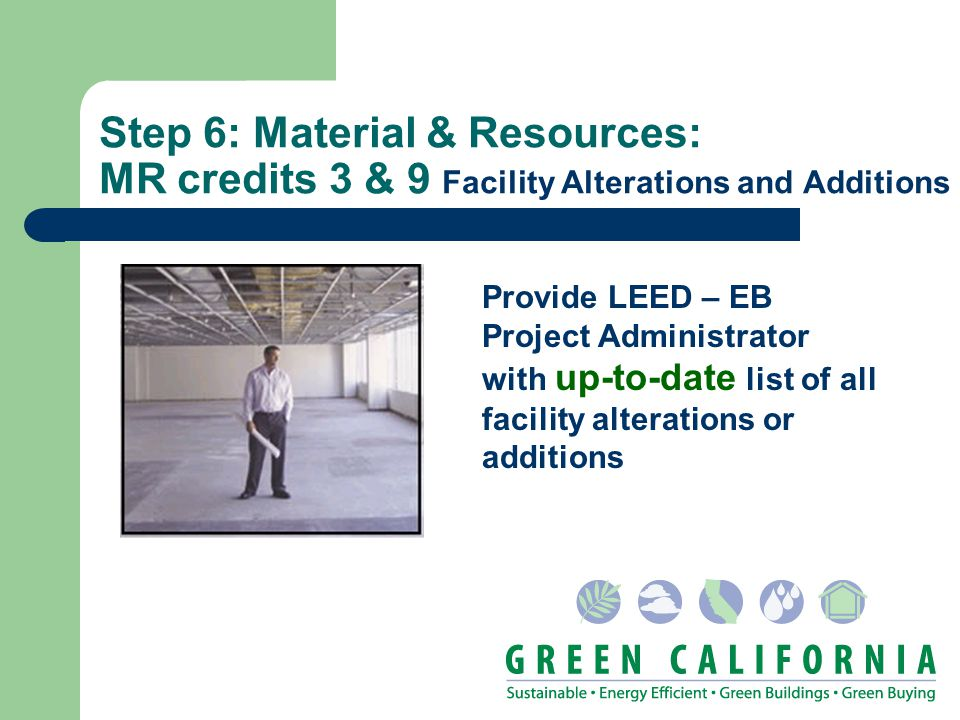 Step 6: Material & Resources: MR credits 3 & 9 Facility Alterations and Additions Provide LEED – EB Project Administrator with up-to-date list of all