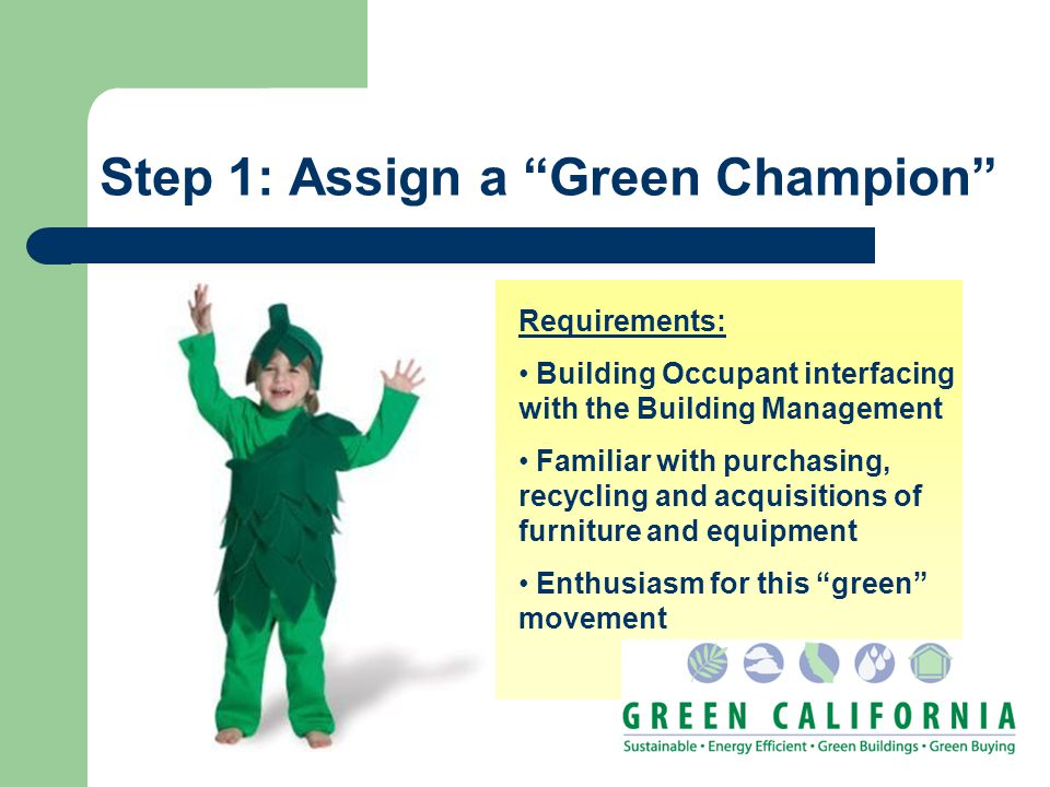 Step 1: Assign a Green Champion Requirements: Building Occupant interfacing with the Building Management Familiar with purchasing, recycling and acqui