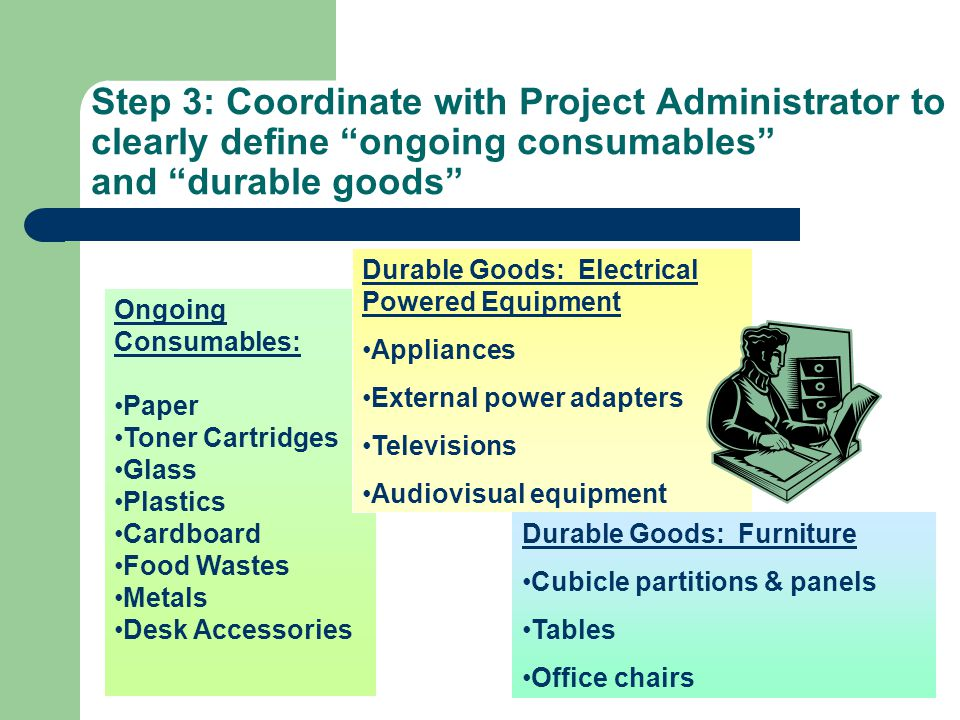 Step 3: Coordinate with Project Administrator to clearly define ongoing consumables and durable goods Durable Goods: Electrical Powered Equipment Appliances External power adapters Televisions Audiovisual equipment Durable Goods: Furniture Cubicle partitions & panels Tables Office chairs Ongoing Consumables: Paper Toner Cartridges Glass Plastics Cardboard Food Wastes Metals Desk Accessories