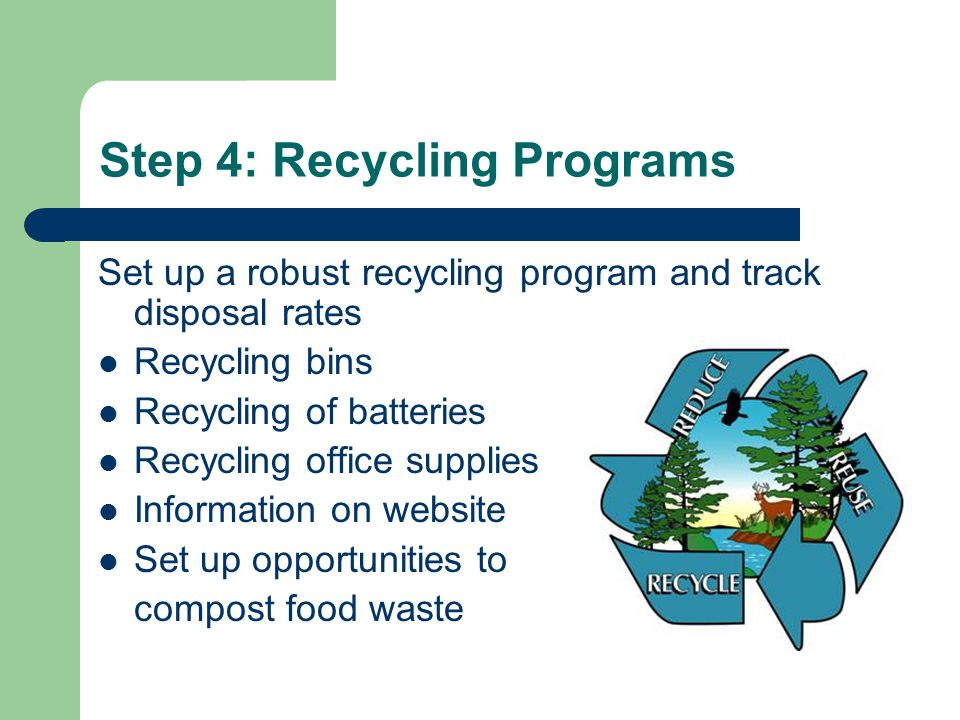 Step 4: Recycling Programs Set up a robust recycling program and track disposal rates Recycling bins Recycling of batteries Recycling office supplies