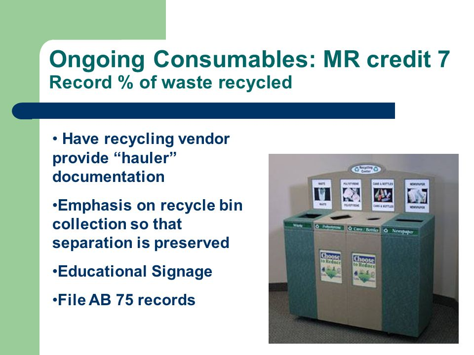 Ongoing Consumables: MR credit 7 Record % of waste recycled Have recycling vendor provide hauler documentation Emphasis on recycle bin collection so that separation is preserved Educational Signage File AB 75 records