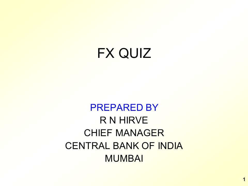 1 FX QUIZ PREPARED BY R N HIRVE CHIEF MANAGER CENTRAL BANK OF INDIA MUMBAI