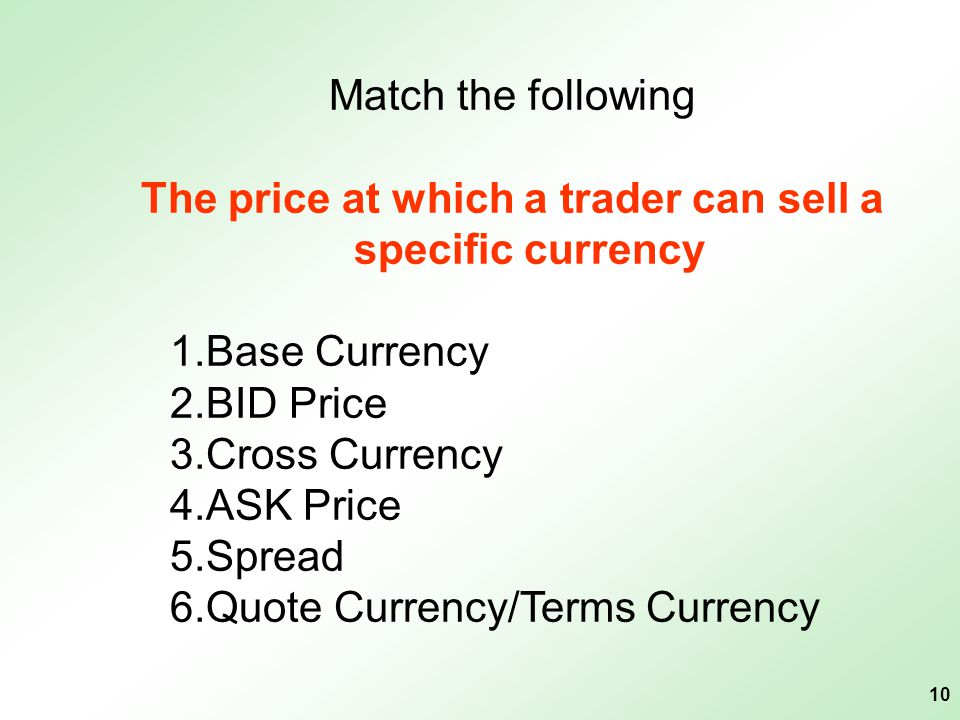 10 Match the following The price at which a trader can sell a specific currency 1.Base Currency 2.BID Price 3.Cross Currency 4.ASK Price 5.Spread 6.Qu