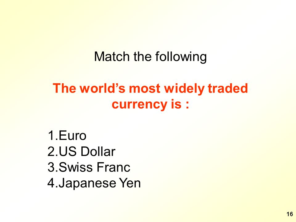 16 Match the following The worlds most widely traded currency is : 1.Euro 2.US Dollar 3.Swiss Franc 4.Japanese Yen