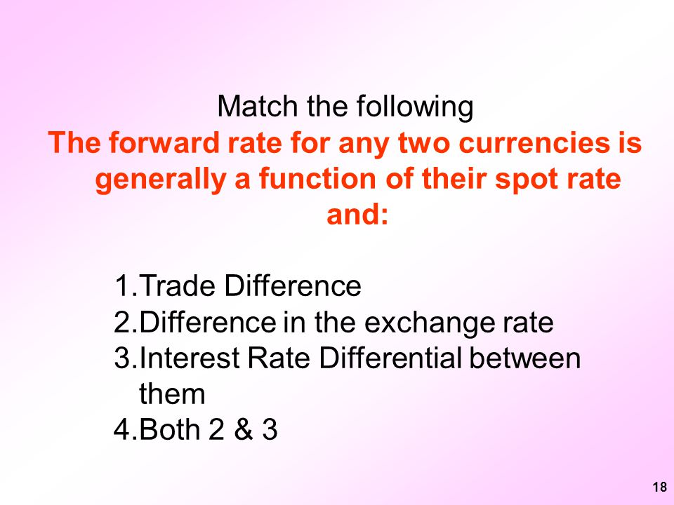 18 Match the following The forward rate for any two currencies is generally a function of their spot rate and: 1.Trade Difference 2.Difference in the