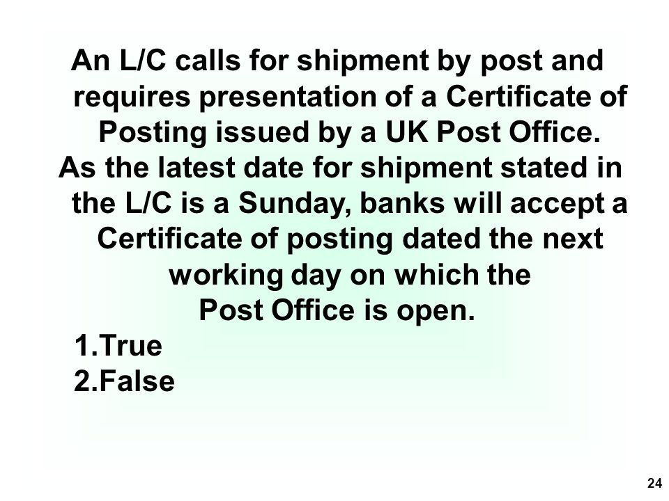 24 An L/C calls for shipment by post and requires presentation of a Certificate of Posting issued by a UK Post Office. As the latest date for shipment