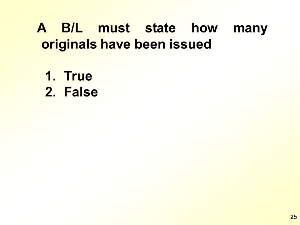 25 A B/L must state how many originals have been issued 1. True 2. False