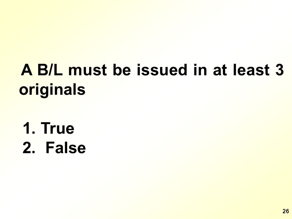 26 A B/L must be issued in at least 3 originals 1. True 2. False
