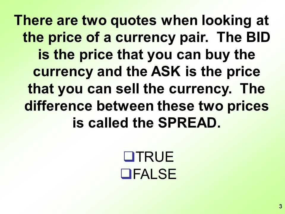 3 There are two quotes when looking at the price of a currency pair. The BID is the price that you can buy the currency and the ASK is the price that