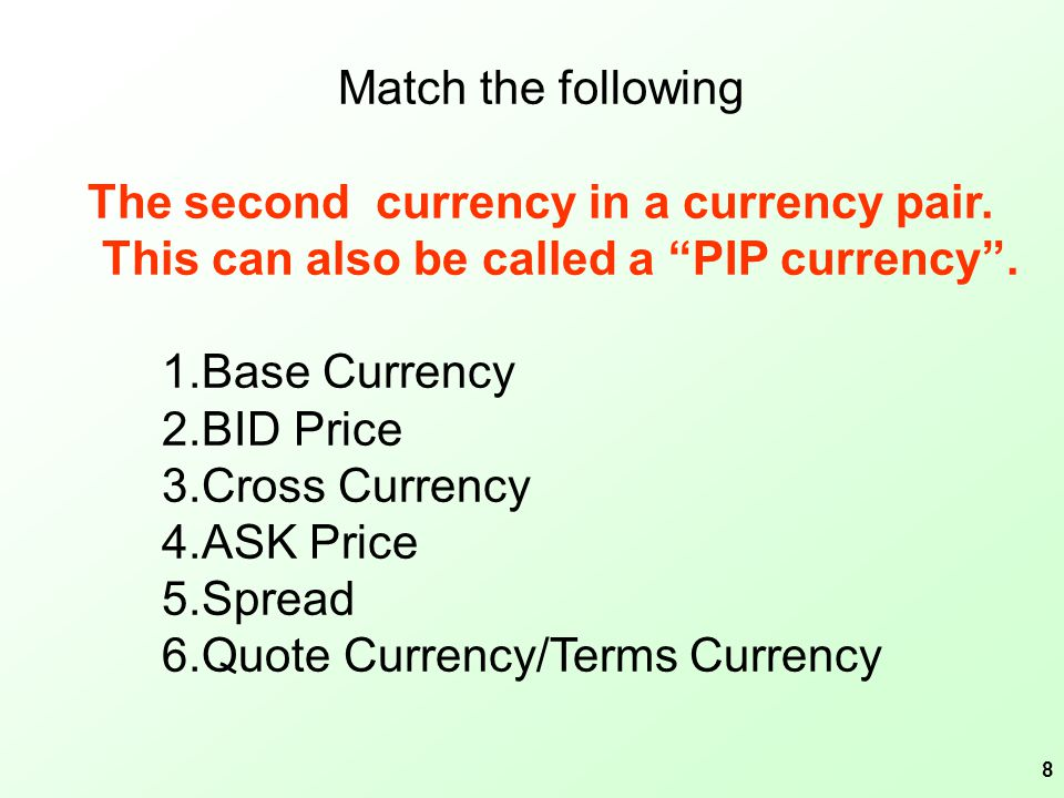 9 Match the following The difference between BID and ASK price 1.Base Currency 2.BID Price 3.Cross Currency 4.ASK Price 5.Spread 6.Quote Currency/Terms Currency
