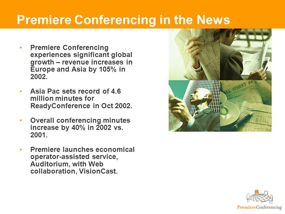 Premiere Conferencing in the News Premiere Conferencing experiences significant global growth – revenue increases in Europe and Asia by 105% in 2002.
