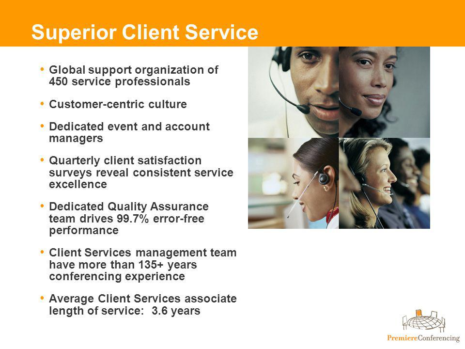 Superior Client Service Global support organization of 450 service professionals Customer-centric culture Dedicated event and account managers Quarterly client satisfaction surveys reveal consistent service excellence Dedicated Quality Assurance team drives 99.7% error-free performance Client Services management team have more than 135+ years conferencing experience Average Client Services associate length of service: 3.6 years