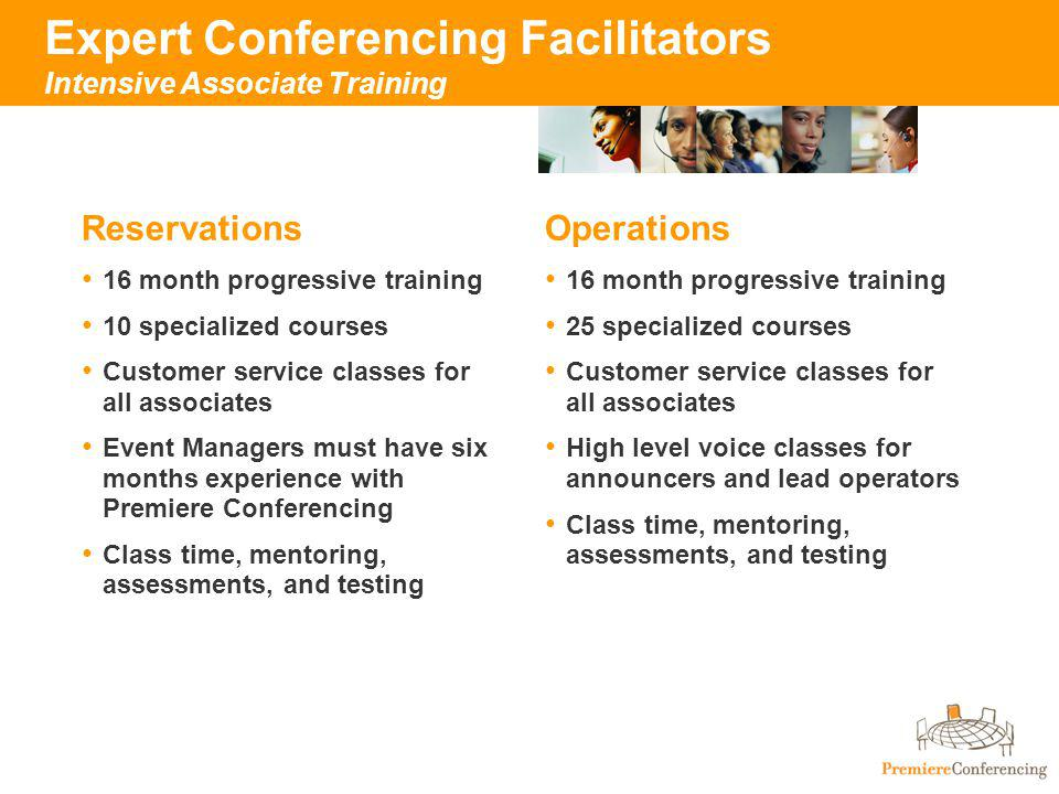 Expert Conferencing Facilitators Intensive Associate Training Reservations 16 month progressive training 10 specialized courses Customer service classes for all associates Event Managers must have six months experience with Premiere Conferencing Class time, mentoring, assessments, and testing Operations 16 month progressive training 25 specialized courses Customer service classes for all associates High level voice classes for announcers and lead operators Class time, mentoring, assessments, and testing