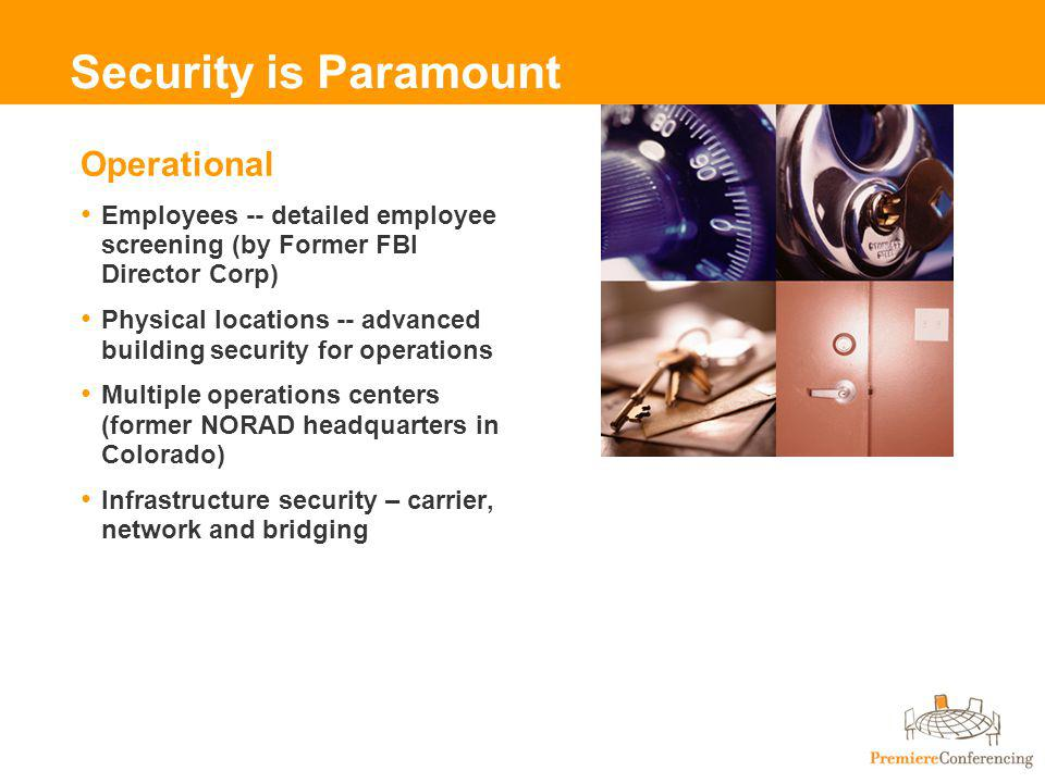 Security is Paramount Operational Employees -- detailed employee screening (by Former FBI Director Corp) Physical locations -- advanced building security for operations Multiple operations centers (former NORAD headquarters in Colorado) Infrastructure security – carrier, network and bridging