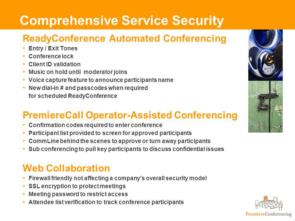 Comprehensive Service Security ReadyConference Automated Conferencing Entry / Exit Tones Conference lock Client ID validation Music on hold until moderator joins Voice capture feature to announce participants name New dial-in # and passcodes when required for scheduled ReadyConference PremiereCall Operator-Assisted Conferencing Confirmation codes required to enter conference Participant list provided to screen for approved participants CommLine behind the scenes to approve or turn away participants Sub conferencing to pull key participants to discuss confidential issues Web Collaboration Firewall friendly not affecting a companys overall security model SSL encryption to protect meetings Meeting password to restrict access Attendee list verification to track conference participants