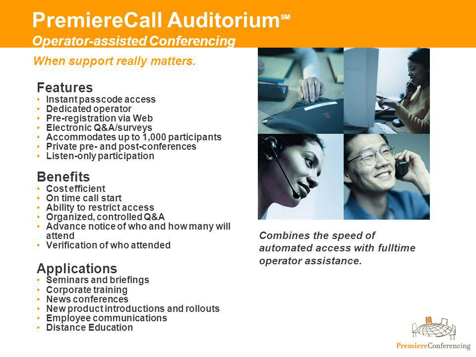 PremiereCall Auditorium SM Operator-assisted Conferencing Features Instant passcode access Dedicated operator Pre-registration via Web Electronic Q&A/surveys Accommodates up to 1,000 participants Private pre- and post-conferences Listen-only participation Benefits Cost efficient On time call start Ability to restrict access Organized, controlled Q&A Advance notice of who and how many will attend Verification of who attended Applications Seminars and briefings Corporate training News conferences New product introductions and rollouts Employee communications Distance Education Combines the speed of automated access with fulltime operator assistance.