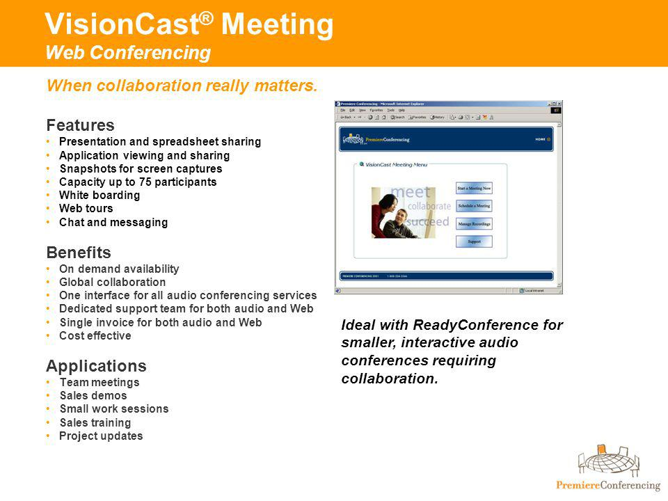 VisionCast ® Meeting Web Conferencing Features Presentation and spreadsheet sharing Application viewing and sharing Snapshots for screen captures Capacity up to 75 participants White boarding Web tours Chat and messaging Benefits On demand availability Global collaboration One interface for all audio conferencing services Dedicated support team for both audio and Web Single invoice for both audio and Web Cost effective Applications Team meetings Sales demos Small work sessions Sales training Project updates When collaboration really matters.