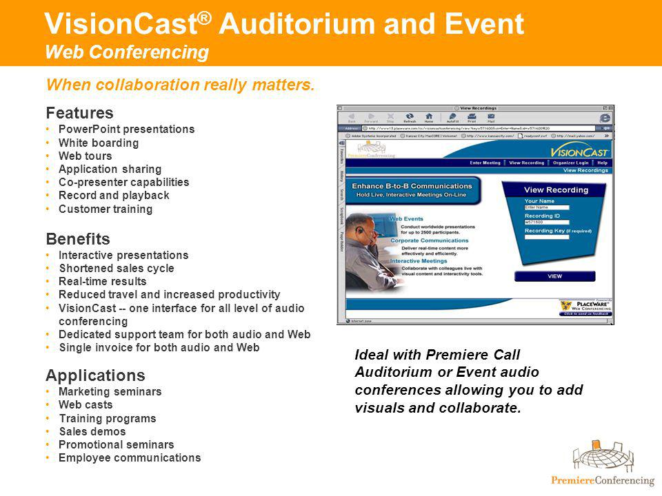 VisionCast ® Auditorium and Event Web Conferencing Features PowerPoint presentations White boarding Web tours Application sharing Co-presenter capabilities Record and playback Customer training Benefits Interactive presentations Shortened sales cycle Real-time results Reduced travel and increased productivity VisionCast -- one interface for all level of audio conferencing Dedicated support team for both audio and Web Single invoice for both audio and Web Applications Marketing seminars Web casts Training programs Sales demos Promotional seminars Employee communications When collaboration really matters.