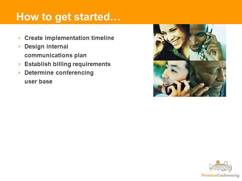 How to get started… Create implementation timeline Design internal communications plan Establish billing requirements Determine conferencing user base