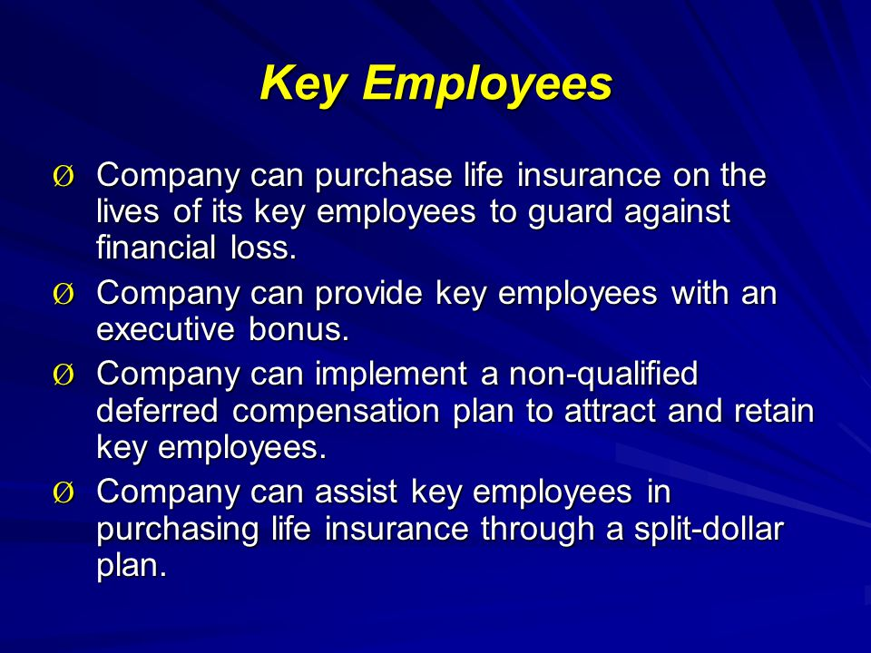 Key Employees Ø Company can purchase life insurance on the lives of its key employees to guard against financial loss.