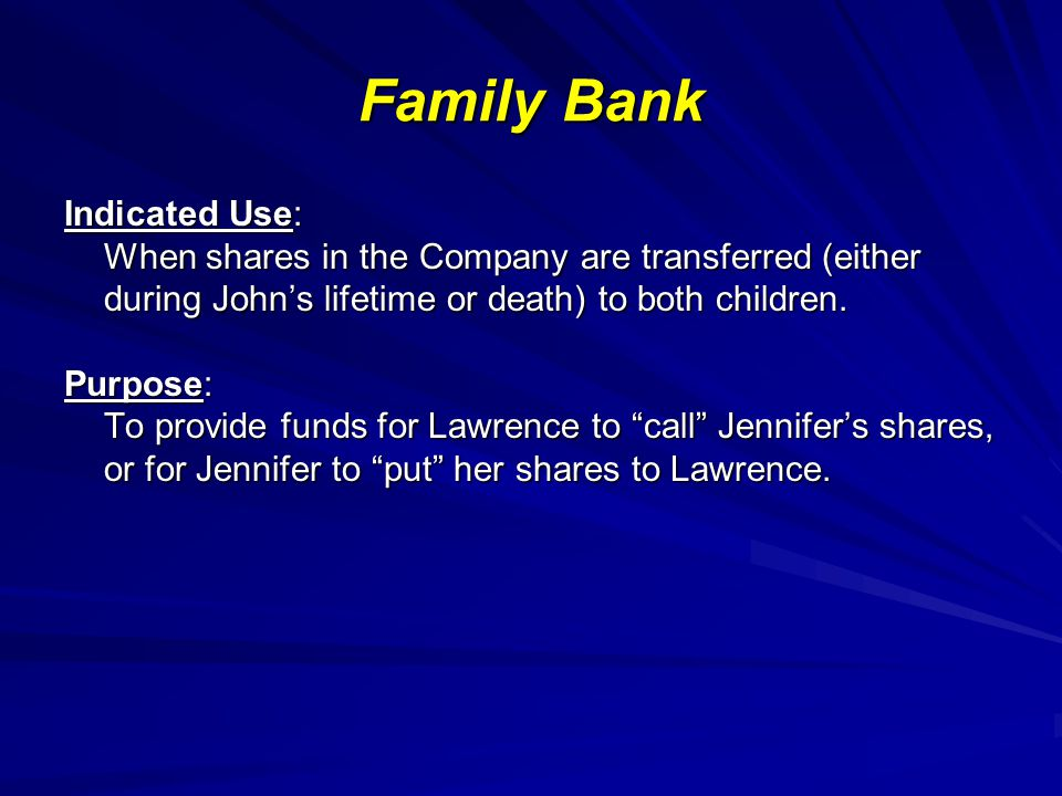 Family Bank Indicated Use: When shares in the Company are transferred (either during Johns lifetime or death) to both children.