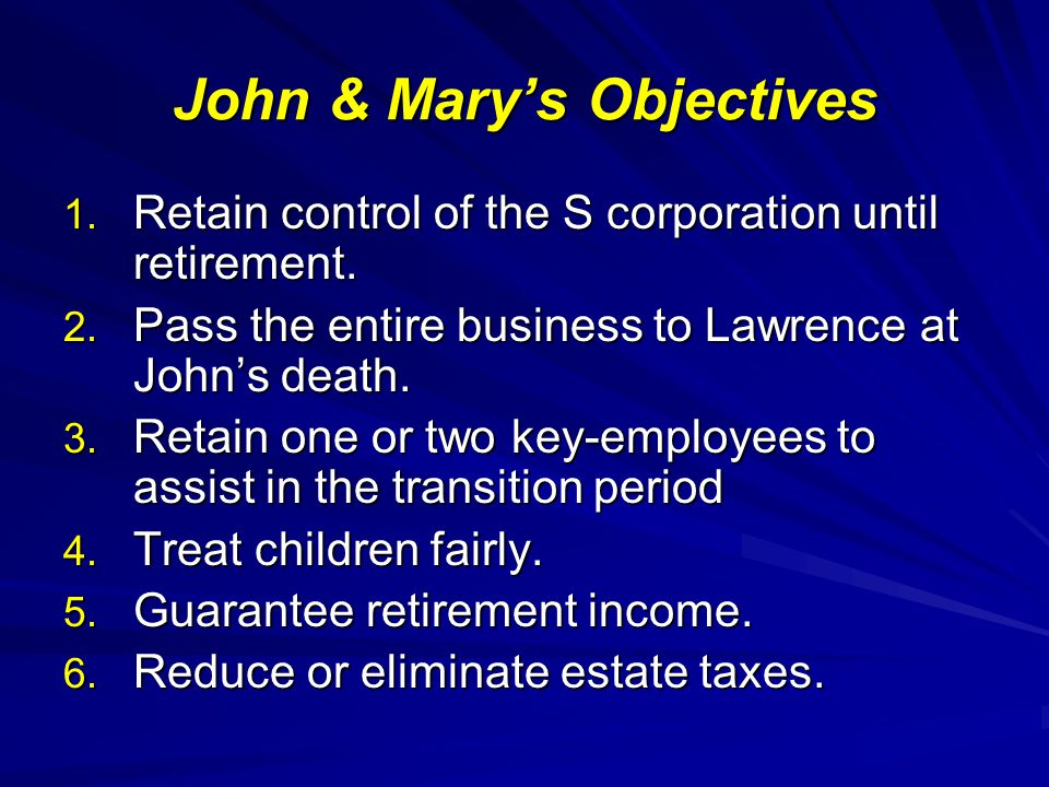 John & Marys Objectives 1.Retain control of the S corporation until retirement.