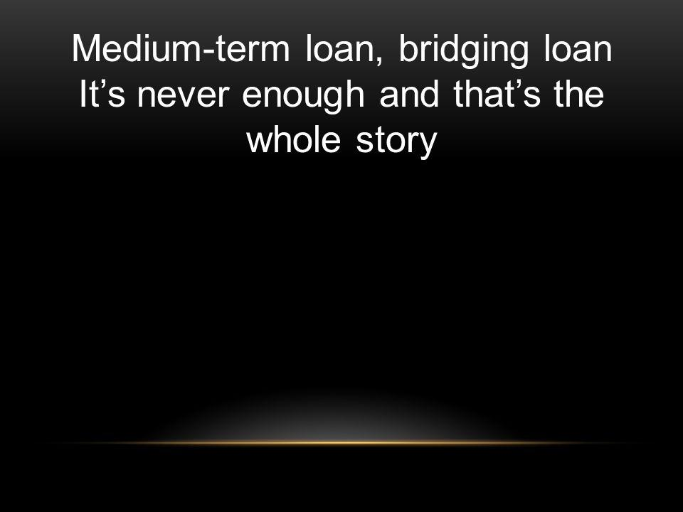 Medium-term loan, bridging loan Its never enough and thats the whole story