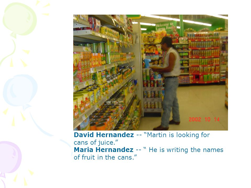 David Hernandez -- Martin is looking for cans of juice.