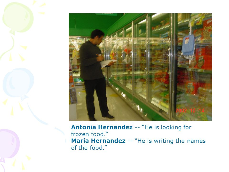 Antonia Hernandez -- He is looking for frozen food.