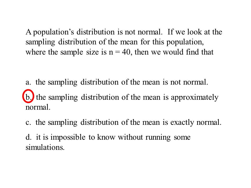 A populations distribution is not normal. If we look at the sampling distribution of the mean for this population, where the sample size is n = 40, th