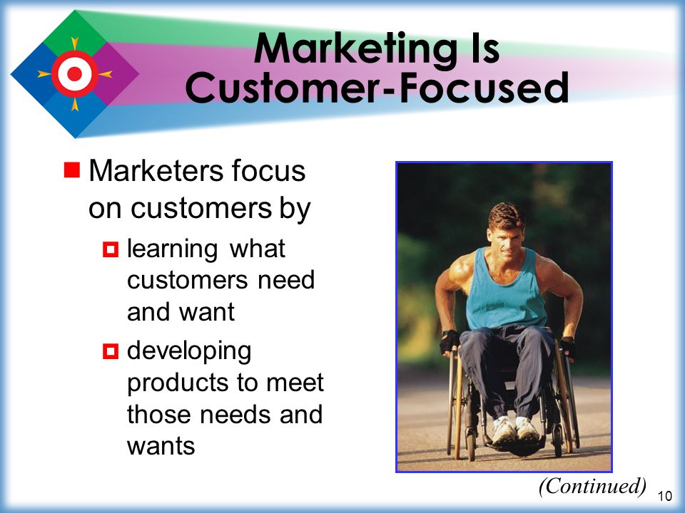 10 Marketing Is Customer-Focused Marketers focus on customers by learning what customers need and want developing products to meet those needs and wan