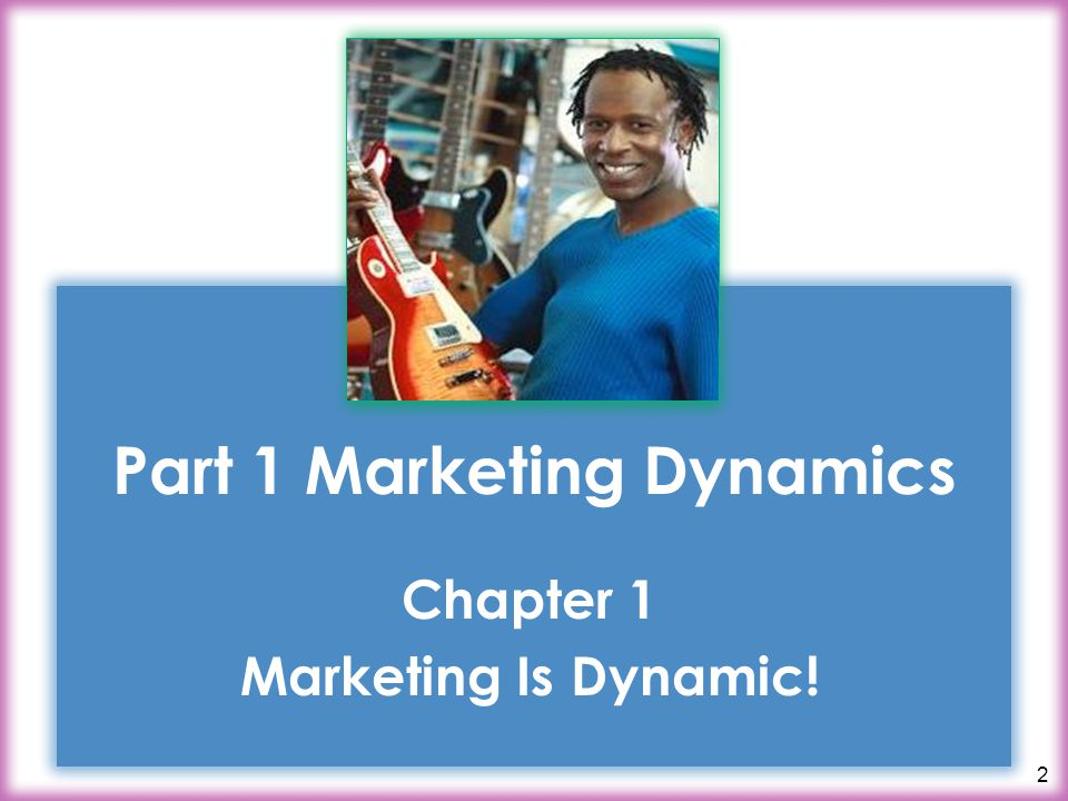 2 Part 1 Marketing Dynamics Chapter 1 Marketing Is Dynamic!