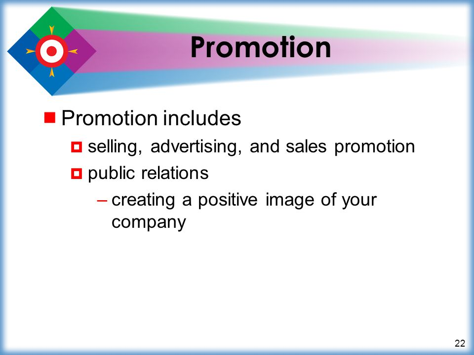 22 Promotion Promotion includes selling, advertising, and sales promotion public relations –creating a positive image of your company