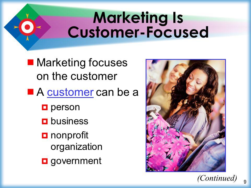 9 Marketing Is Customer-Focused Marketing focuses on the customer A customer can be acustomer person business nonprofit organization government (Conti