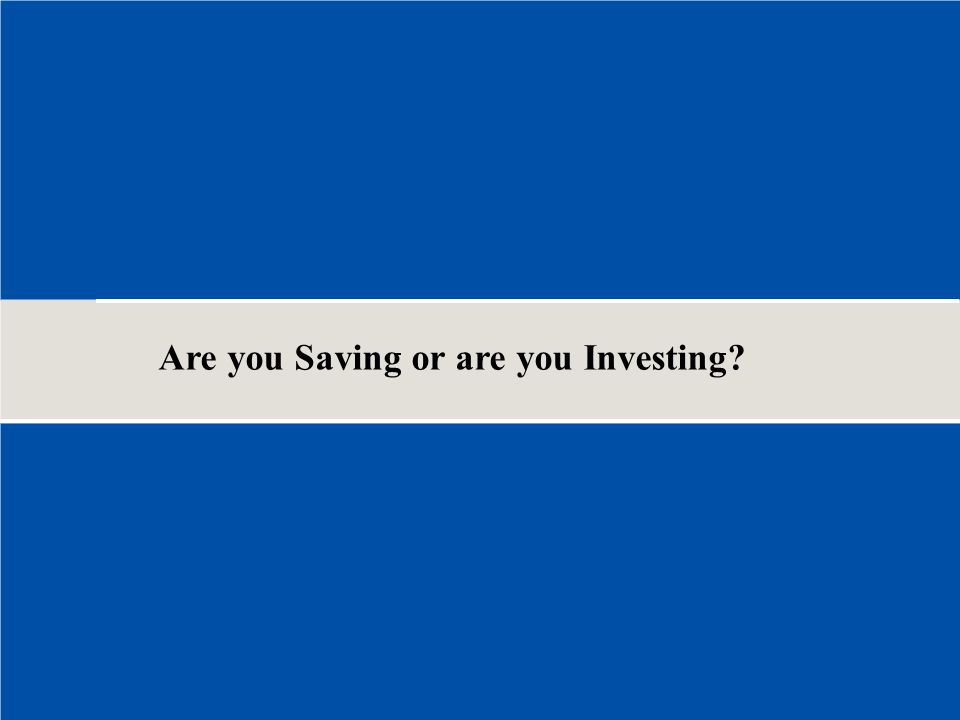 Are you Saving or are you Investing?