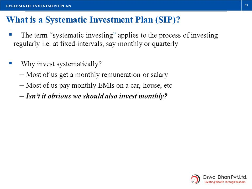 33 What is a Systematic Investment Plan (SIP)? The term systematic investing applies to the process of investing regularly i.e. at fixed intervals, sa