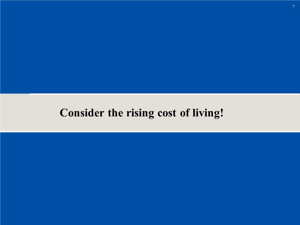 Consider the rising cost of living! 7