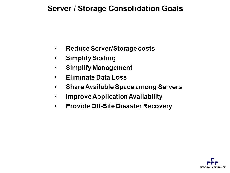 Server / Storage Consolidation Goals Reduce Server/Storage costs Simplify Scaling Simplify Management Eliminate Data Loss Share Available Space among Servers Improve Application Availability Provide Off-Site Disaster Recovery